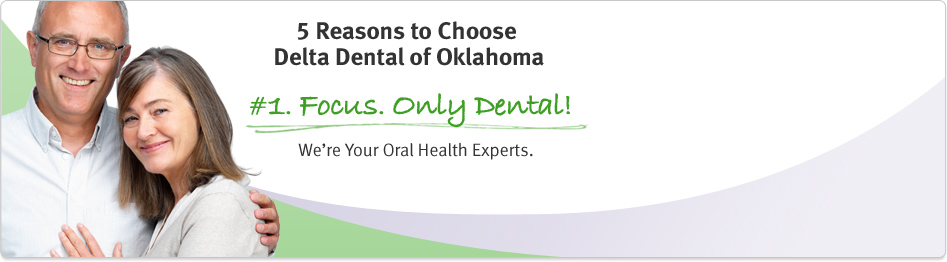 Delta Dental's only focus is dental! Five reasons to choose Delta Dental of Oklahoma.
